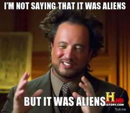 im-not-saying-that-it-was-aliens-but-it-was-aliens